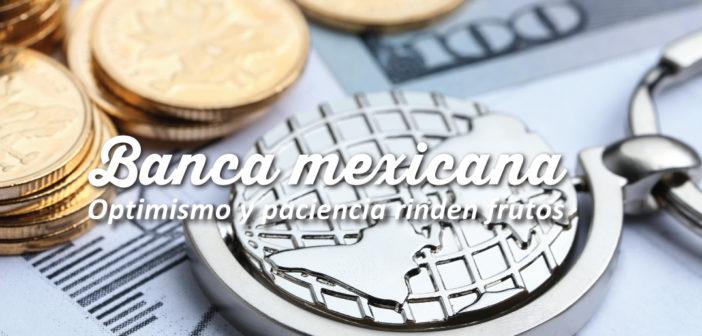 Banca mexicana – Optimismo y paciencia rinden frutos